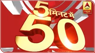 Watch 50 top news of the day in five minutes - ABPNEWSTV