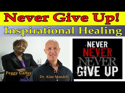 Never Give Up!  Inspirational Healing - (Dr. Alan Mandell & Powerful Peggy Carter)