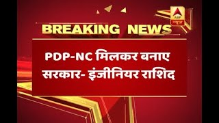 J&K Independent leader Engineer Rashid appeals PDP-NC to from coalition govt. - ABPNEWSTV