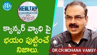 క్యాన్సర్ వ్యాధి పై భయం పుట్టించే నిజాలు.- Dr.Ch.Mohana Vamsy | Healthy Conversations With Anjali - IDREAMMOVIES