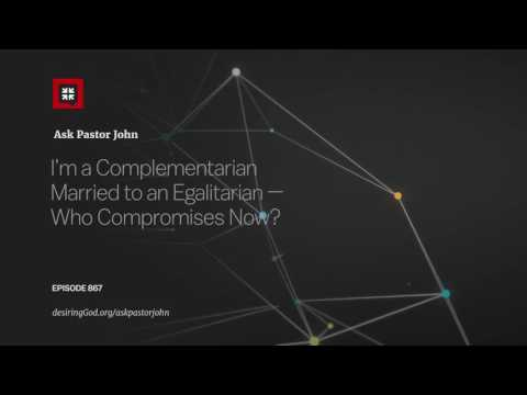 I'm a Complementarian Married to an Egalitarian — Who Compromises Now? // Ask Pastor John