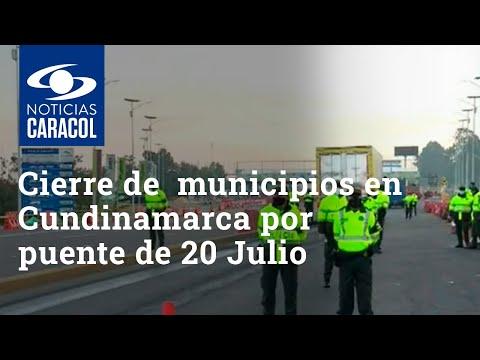 Gobernador de Cundinamarca ordena cerrar todos los municipios durante puente del 20 de julio