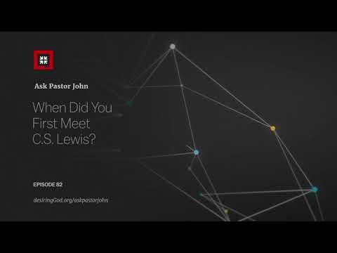 When Did You First Meet C.S. Lewis? // Ask Pastor John