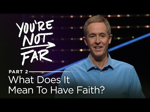 You're Not Far, Part 2: What Does It Mean To Have Faith? // Andy Stanley