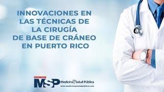 Innovaciones en las técnicas de la cirugía de base de cráneo en Puerto Rico