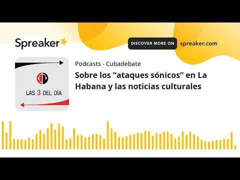 """Sobre los """"ataques sónicos"""" en La Habana y las noticias culturales"""