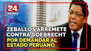 """Zeballos sobre Odebrecht: """"Es irónico que tengan la frescura de acudir a un arbitraje"""""""
