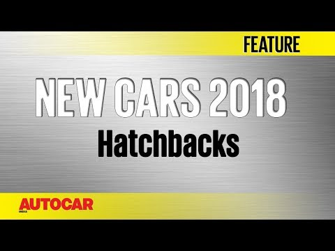 New Cars For 2018   Hatchbacks   Autocar India