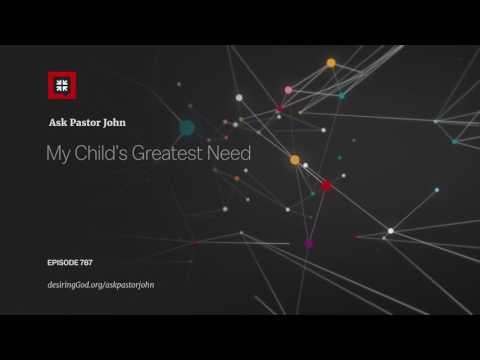 My Child's Greatest Need // Ask Pastor John