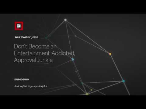Don't Become an Entertainment-Addicted, Approval Junkie // Ask Pastor John