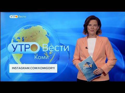 Вести-Коми. Утро 17.06.2021