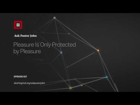 Pleasure Is Only Protected by Pleasure // Ask Pastor John