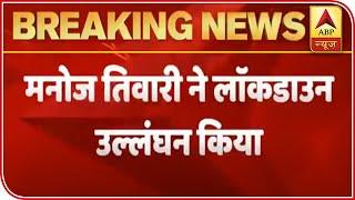 Manoj Tiwari breaks lockdown rules, violates social distancing - ABPNEWSTV