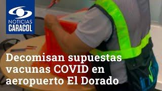 ¡Lo que faltaba! Decomisan supuestas vacunas COVID en aeropuerto El Dorado de Bogotá