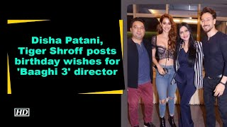 Disha Patani, Tiger Shroff posts birthday wishes for 'Baaghi 3' director - BOLLYWOODCOUNTRY
