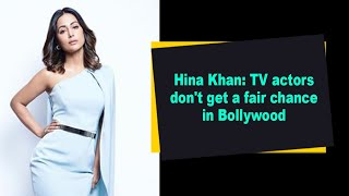 Hina Khan: TV actors don't get a fair chance in Bollywood - IANSINDIA