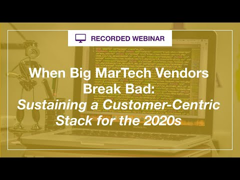 Webinar:  When Big MarTech Vendors Break Bad - Sustaining a Customer Centric Stack for the 2020s