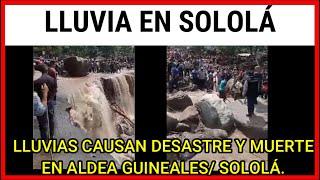 LLUVIAS CAUSAN DESASTRE Y MUERTE EN ALDEA GUINEALES/ SOLOLÁ.
