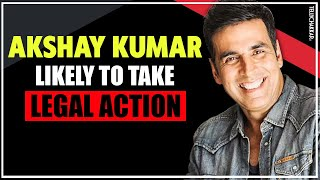 Akshay Kumar to take a Legal Action; TWEETS about the same on Twitter | Checkout to know more - TELLYCHAKKAR