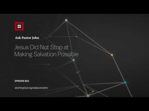 Jesus Did Not Stop at Making Salvation Possible // Ask Pastor John