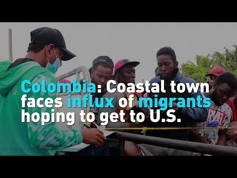 Colombia: Coastal town faces influx of migrants hoping to get to U.S.