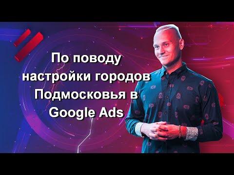 По поводу настройки городов Подмосковья в Google Ads (отвечаю на вопрос на вебинаре)