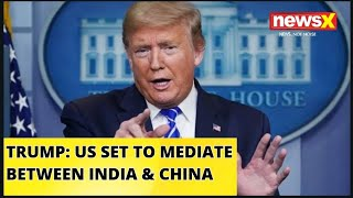 TRUMP SAYS US READY TO MEDIATE BETWEEN INDIA AND CHINA | NewsX - NEWSXLIVE