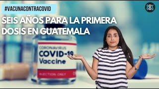 VACUNACONTRACOVID |SEIS AÑOS PARA LA PRIMERA DOSIS EN GUATEMALA