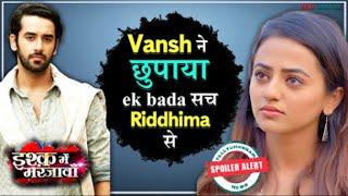 Ishq Mein Marjawan update | Riddhima gets to know Vansh true colors | Details Inside | TellyChakkar - TELLYCHAKKAR