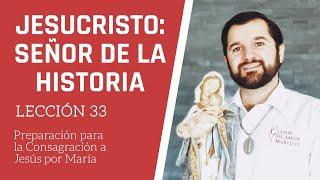 Lección 33: Jesucristo, Señor de la Historia | Consagración a Jesús por María en 33 días.