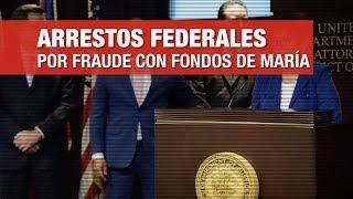 Arrestos federales por fraude con fondos de María