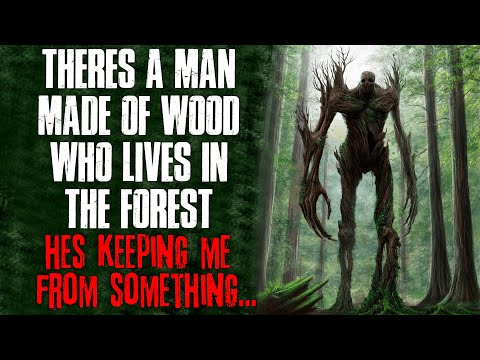 There s A Man Made Of Wood Who Lives In The Forest, He s Keeping Me From Something  Creepypasta