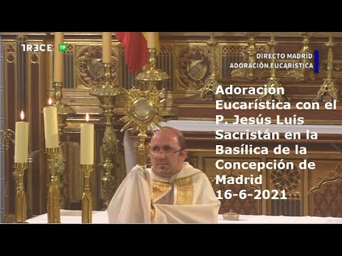 Adoración Eucarística con el P. Jesús L. Sacristán en Basílica de Concepción de Madrid, 16-6-2021