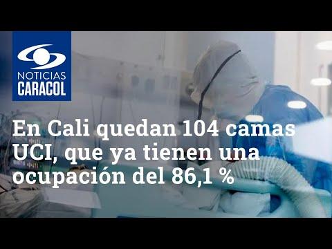 En Cali solo quedan 104 camas UCI, que ya tienen una ocupación del 86,1 %