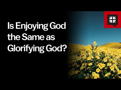 Is Enjoying God the Same as Glorifying God? // Ask Pastor John