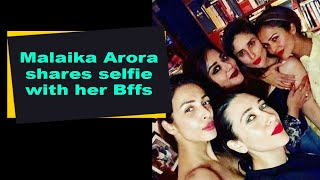 Malaika Arora shares selfie with her Bffs - BOLLYWOODCOUNTRY