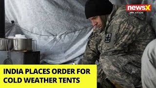 India Places Order For Cold Weather Tents| Standoff To Continue in Harsh Winters? |NewsX - NEWSXLIVE
