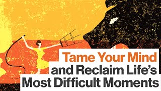 Tame Your Mind, Open Your Heart, and Reclaim Life's Most Difficult Moments
