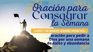 ORACIÓN PARA CONSAGRAR LA SEMANA ( oración para pedir a Dios por una semana de éxito y abundancia)