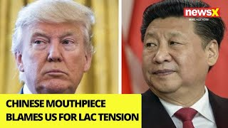 Chinese mouthpiece blames US for LAC tensions |NewsX - NEWSXLIVE