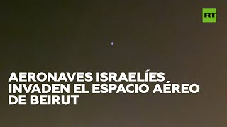 Aeronaves israelíes invaden el espacio aéreo de Beirut