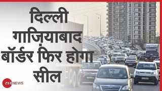 COVID-19: दिल्ली-गाज़ियाबाद बॉर्डर फिर होगा सील | Coronavirus | Lockdown | Delhi UP Border - ZEENEWS