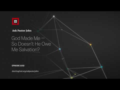 God Made Me — So Doesn't He Owe Me Salvation? // Ask Pastor John