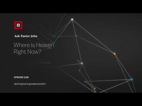 Where Is Heaven Right Now? // Ask Pastor John
