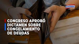Congreso: Comisión de Economía aprobó proyecto que dispone congelamiento de deudas