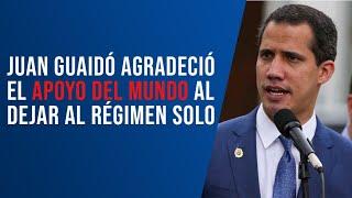Juan Guaidó agradeció el apoyo del mundo al dejar al régimen solo