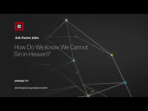 How Do We Know We Cannot Sin in Heaven? // Ask Pastor John