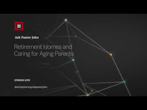 Retirement Homes and Caring for Aging Parents // Ask Pastor John