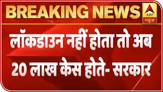 India Would Have Reported 20 Lakh Cases Without Lockdown, Claims Govt   ABP News - ABPNEWSTV