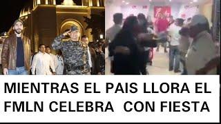 MIENTRAS EL PAIS LLORA EL FMLN CELEBRA PARADOJAS DE LA VIDA!